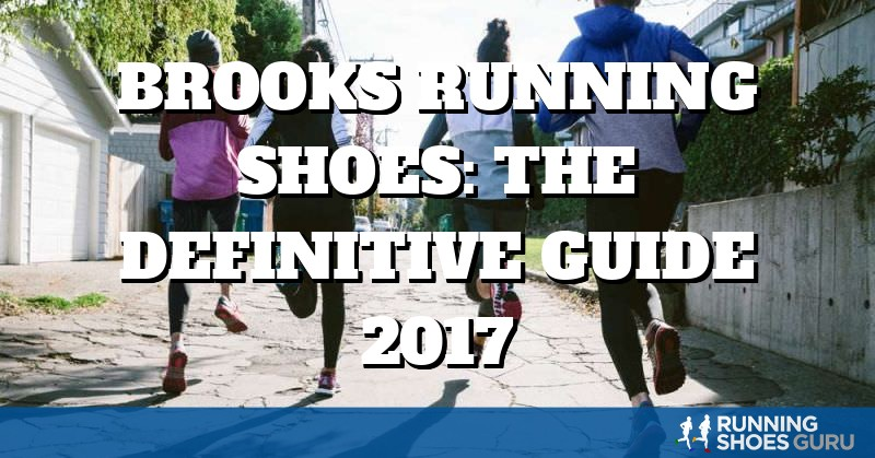 Brooks Running Shoes: the Definitive Guide 2017 | Running Shoes Guru