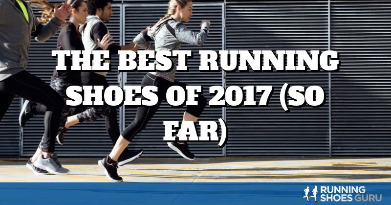 The Best Running Shoes of 2017 (so far) | Running Shoes Guru